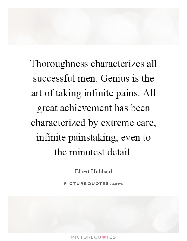 Thoroughness characterizes all successful men. Genius is the art of taking infinite pains. All great achievement has been characterized by extreme care, infinite painstaking, even to the minutest detail Picture Quote #1