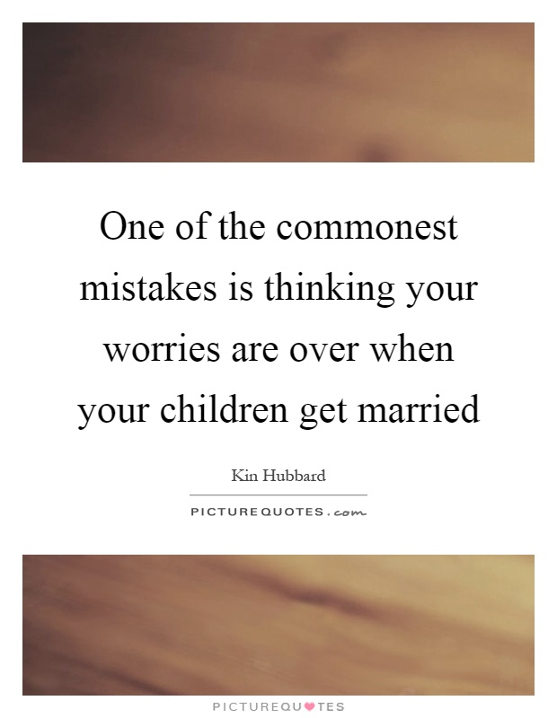 One of the commonest mistakes is thinking your worries are over when your children get married Picture Quote #1