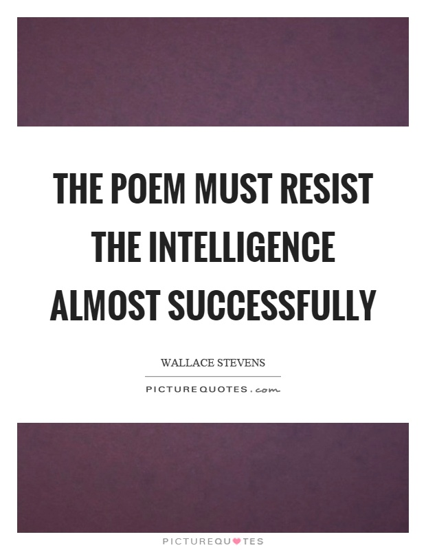 The poem must resist the intelligence almost successfully Picture Quote #1