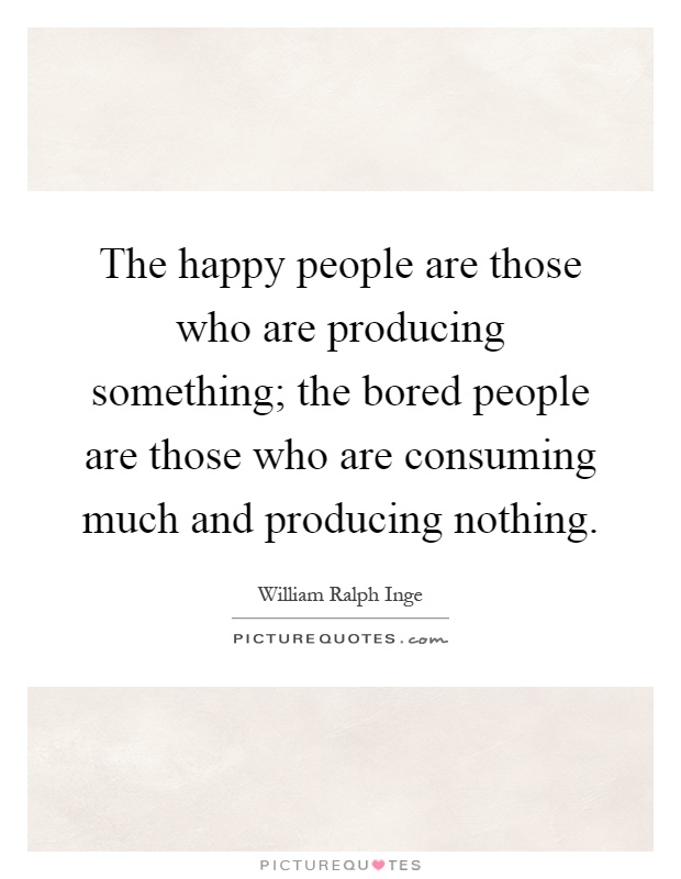 The happy people are those who are producing something; the bored people are those who are consuming much and producing nothing Picture Quote #1