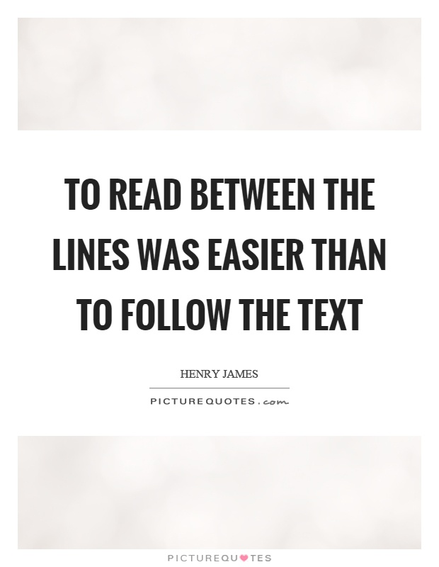 To read between the lines was easier than to follow the text Picture Quote #1