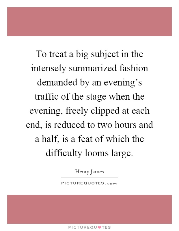 To treat a big subject in the intensely summarized fashion demanded by an evening's traffic of the stage when the evening, freely clipped at each end, is reduced to two hours and a half, is a feat of which the difficulty looms large Picture Quote #1