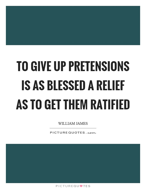 To give up pretensions is as blessed a relief as to get them ratified Picture Quote #1