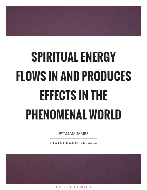 Spiritual energy flows in and produces effects in the phenomenal world Picture Quote #1