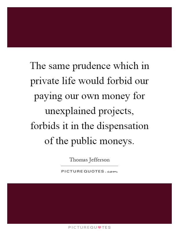 The same prudence which in private life would forbid our paying our own money for unexplained projects, forbids it in the dispensation of the public moneys Picture Quote #1