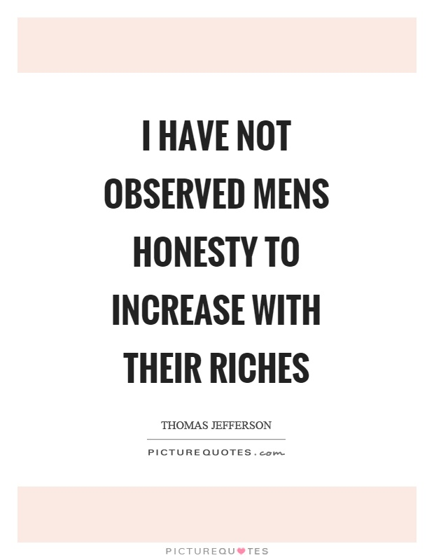 I have not observed mens honesty to increase with their riches Picture Quote #1