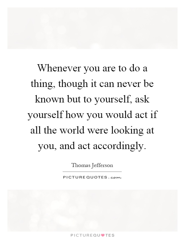 Whenever you are to do a thing, though it can never be known but to yourself, ask yourself how you would act if all the world were looking at you, and act accordingly Picture Quote #1
