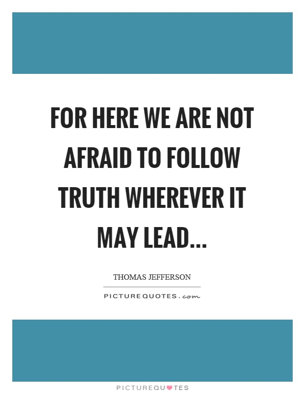 For here we are not afraid to follow truth wherever it may lead Picture Quote #1