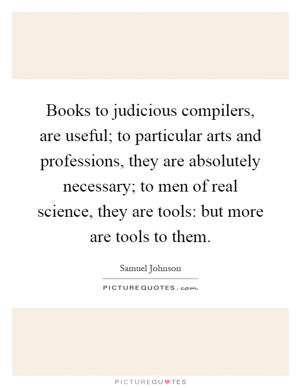 Books to judicious compilers, are useful; to particular arts and professions, they are absolutely necessary; to men of real science, they are tools: but more are tools to them Picture Quote #1