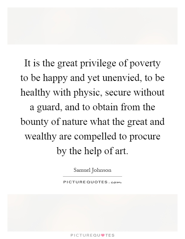 It is the great privilege of poverty to be happy and yet unenvied, to be healthy with physic, secure without a guard, and to obtain from the bounty of nature what the great and wealthy are compelled to procure by the help of art Picture Quote #1
