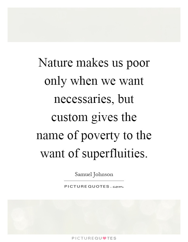 Nature makes us poor only when we want necessaries, but custom gives the name of poverty to the want of superfluities Picture Quote #1