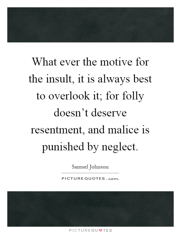 What ever the motive for the insult, it is always best to overlook it; for folly doesn't deserve resentment, and malice is punished by neglect Picture Quote #1