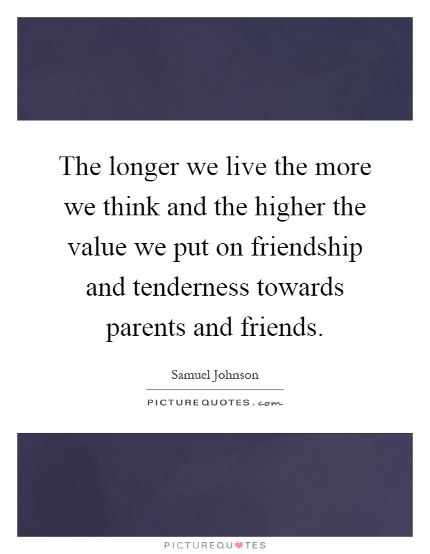 The longer we live the more we think and the higher the value we put on friendship and tenderness towards parents and friends Picture Quote #1