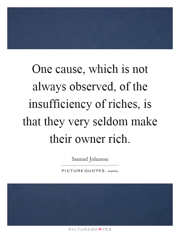 One cause, which is not always observed, of the insufficiency of riches, is that they very seldom make their owner rich Picture Quote #1