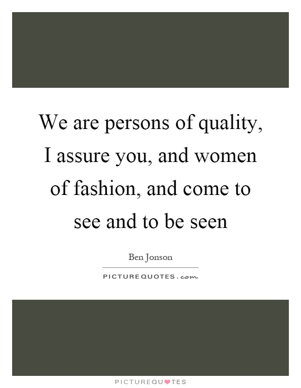 We are persons of quality, I assure you, and women of fashion, and come to see and to be seen Picture Quote #1