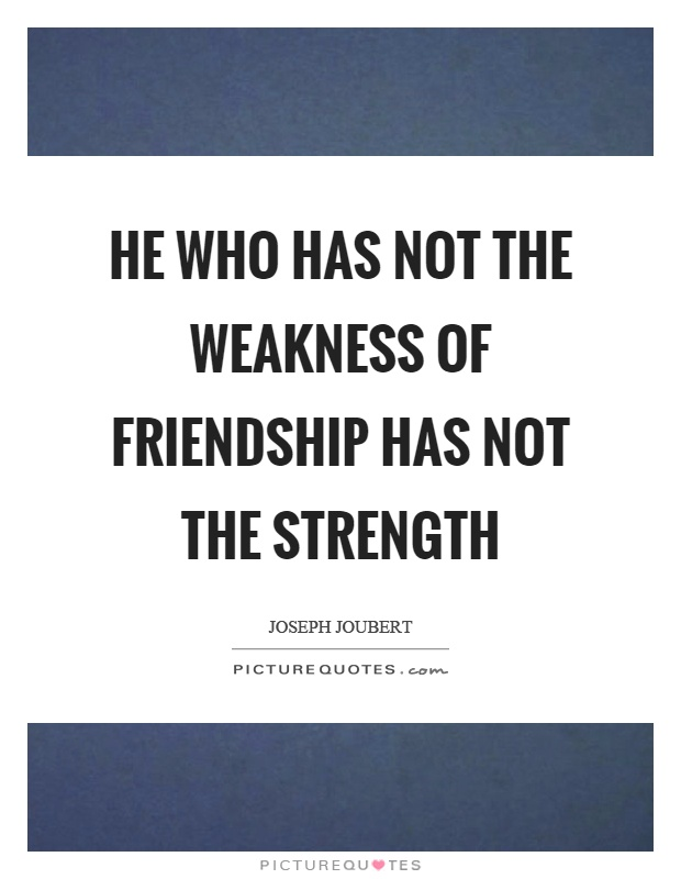 He who has not the weakness of friendship has not the strength Picture Quote #1