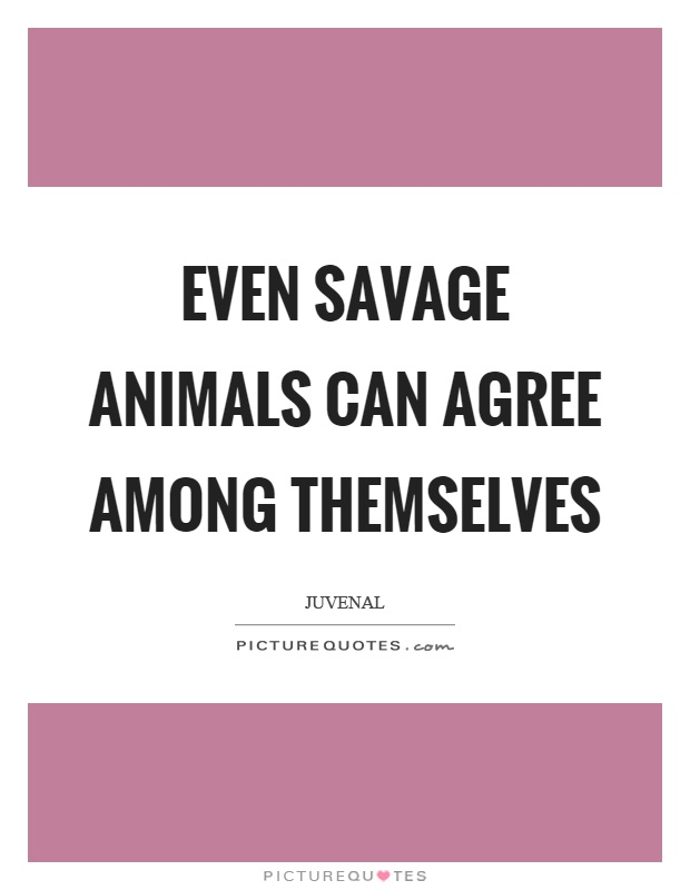 Even savage animals can agree among themselves Picture Quote #1