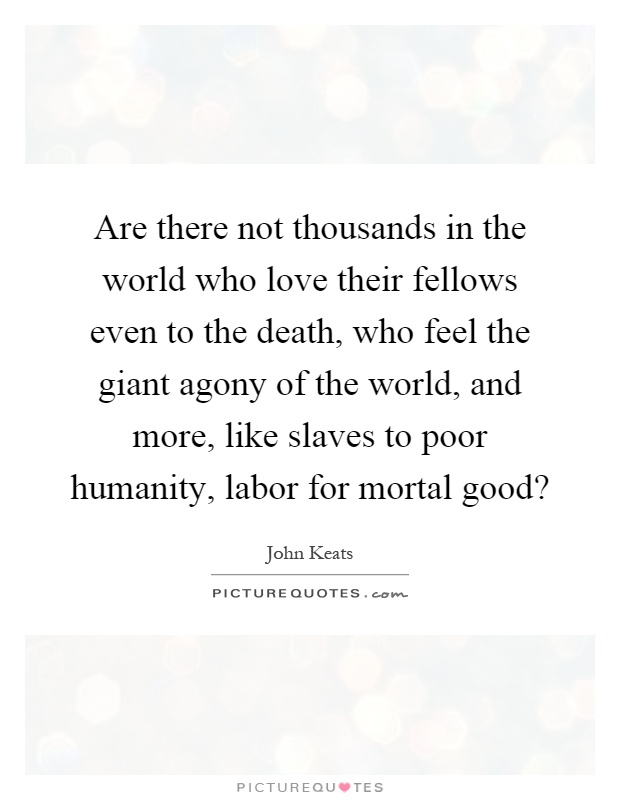 Are there not thousands in the world who love their fellows even to the death, who feel the giant agony of the world, and more, like slaves to poor humanity, labor for mortal good? Picture Quote #1