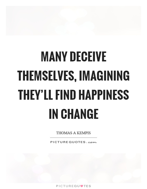 Many deceive themselves, imagining they'll find happiness in change Picture Quote #1