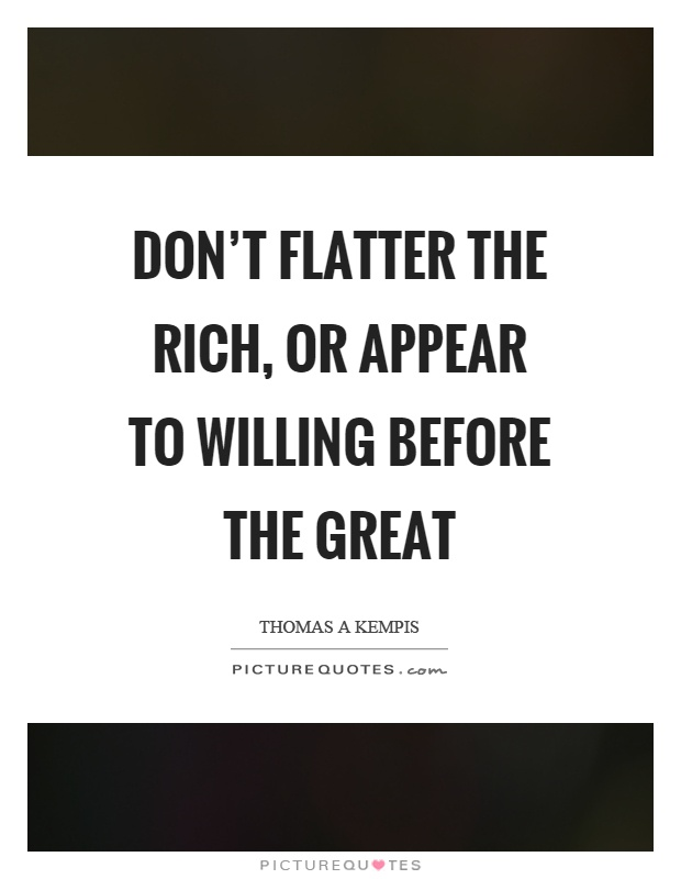 Don't flatter the rich, or appear to willing before the great Picture Quote #1