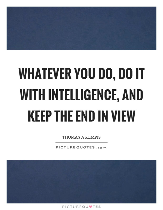 Whatever you do, do it with intelligence, and keep the end in view Picture Quote #1