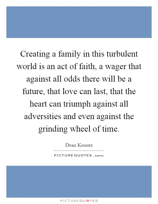 Creating a family in this turbulent world is an act of faith, a wager that against all odds there will be a future, that love can last, that the heart can triumph against all adversities and even against the grinding wheel of time Picture Quote #1