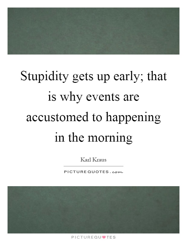 Stupidity gets up early; that is why events are accustomed to happening in the morning Picture Quote #1
