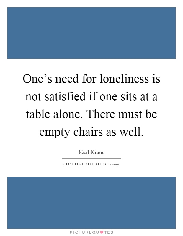 One's need for loneliness is not satisfied if one sits at a table alone. There must be empty chairs as well Picture Quote #1