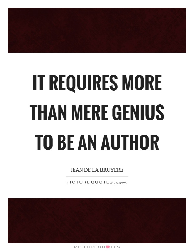 It requires more than mere genius to be an author Picture Quote #1