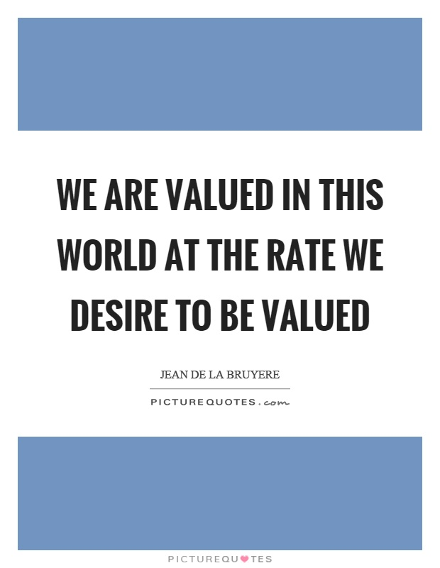 We are valued in this world at the rate we desire to be valued Picture Quote #1