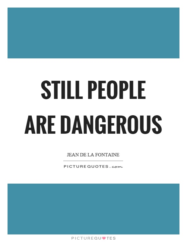 Still people are dangerous Picture Quote #1