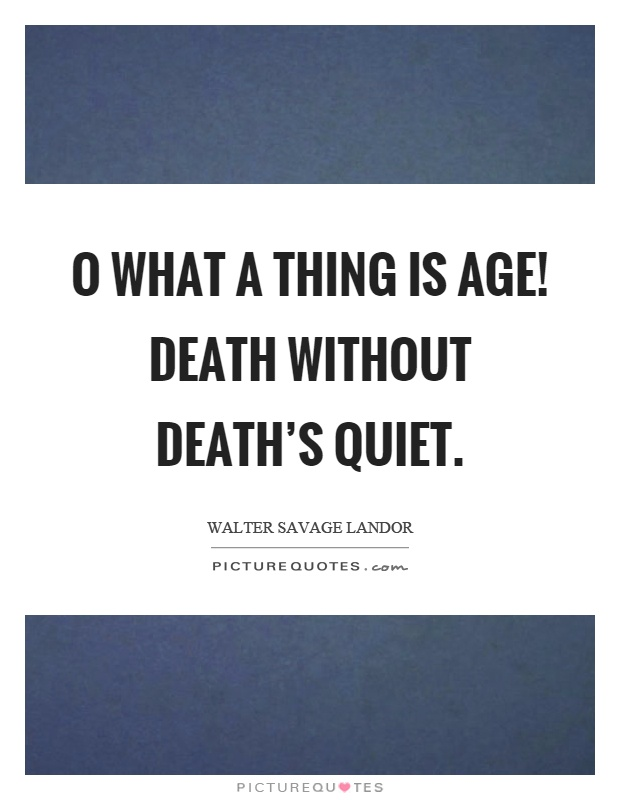 O what a thing is age! Death without death's quiet Picture Quote #1