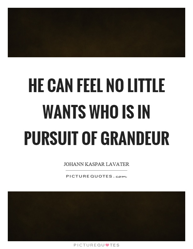 He can feel no little wants who is in pursuit of grandeur Picture Quote #1