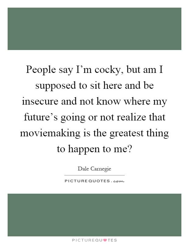 People say I'm cocky, but am I supposed to sit here and be insecure and not know where my future's going or not realize that moviemaking is the greatest thing to happen to me? Picture Quote #1