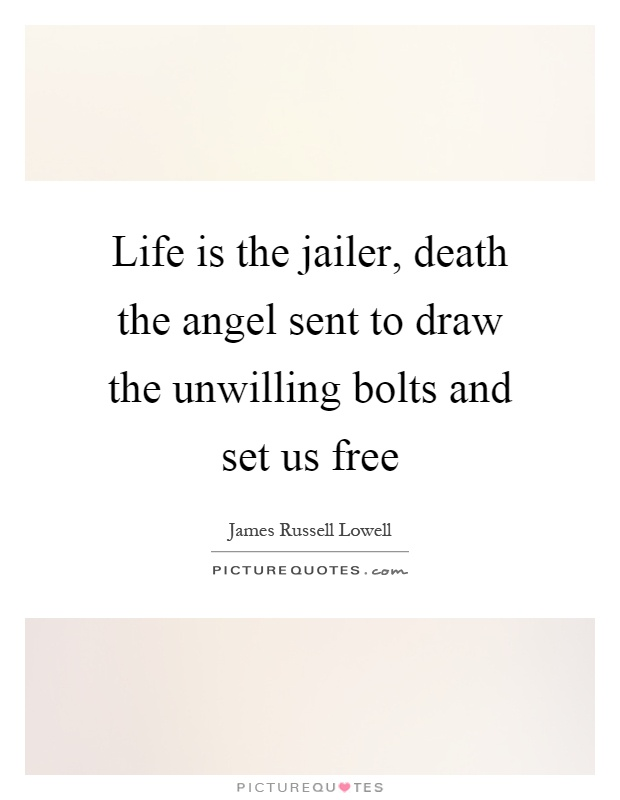 Life is the jailer, death the angel sent to draw the unwilling bolts and set us free Picture Quote #1