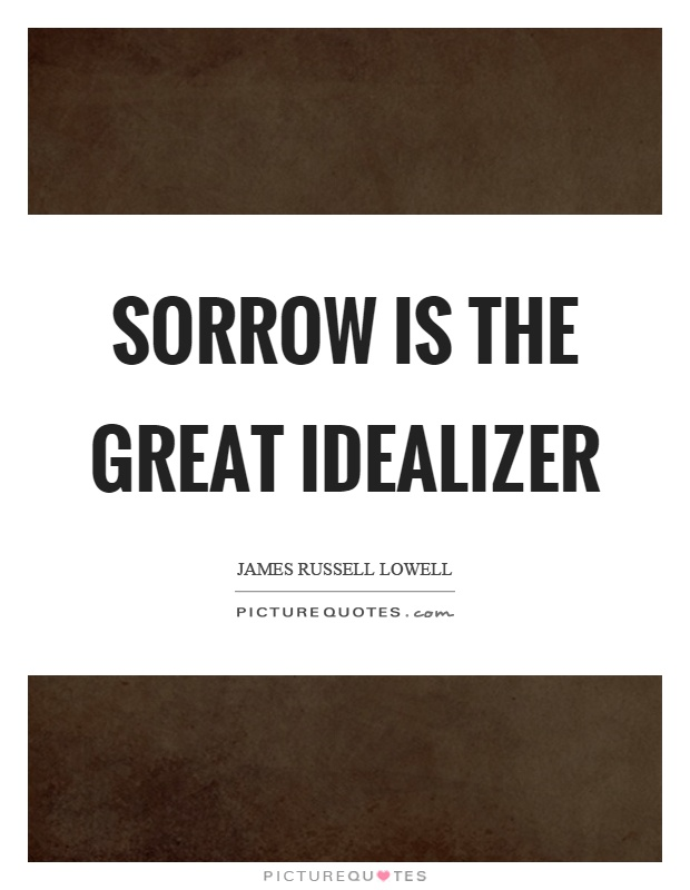 Sorrow is the great idealizer Picture Quote #1
