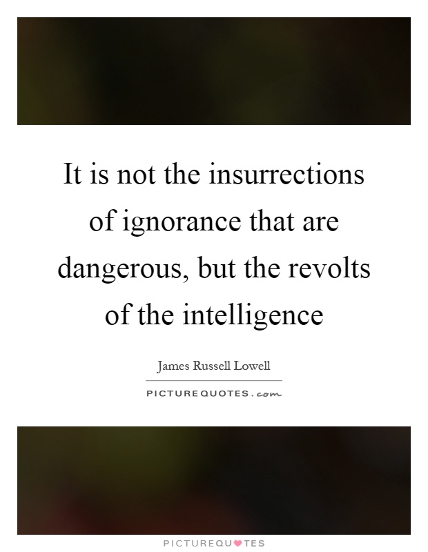 It is not the insurrections of ignorance that are dangerous, but the revolts of the intelligence Picture Quote #1
