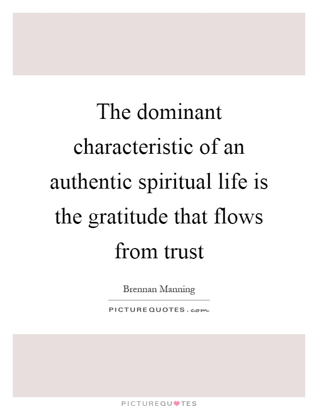 The dominant characteristic of an authentic spiritual life is the gratitude that flows from trust Picture Quote #1