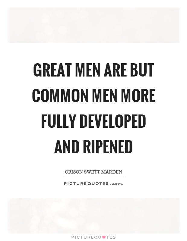 Great men are but common men more fully developed and ripened Picture Quote #1