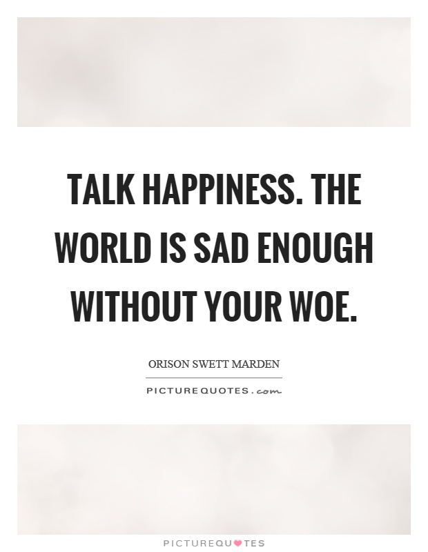 Talk happiness. The world is sad enough without your woe Picture Quote #1