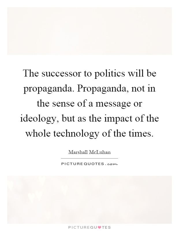 The successor to politics will be propaganda. Propaganda, not in the sense of a message or ideology, but as the impact of the whole technology of the times Picture Quote #1