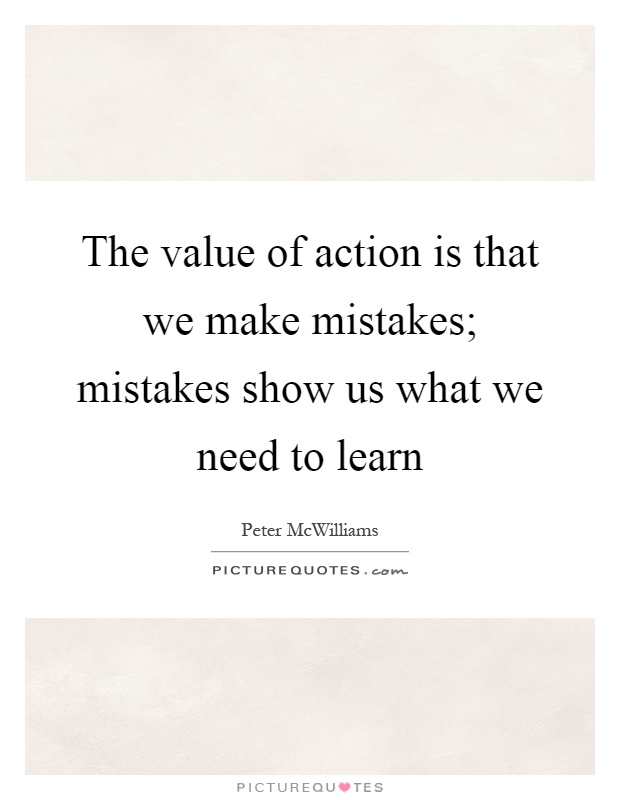 The value of action is that we make mistakes; mistakes show us what we need to learn Picture Quote #1