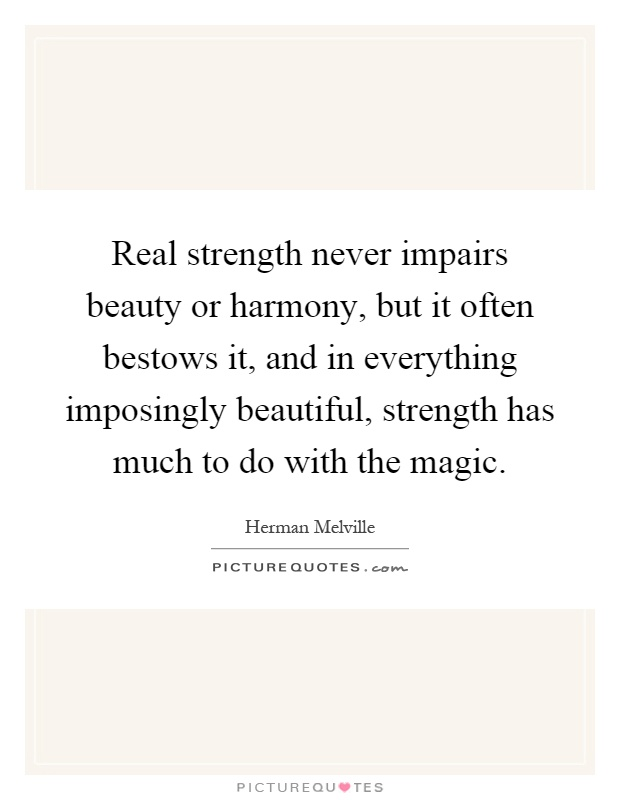 Real Strength Never Impairs Beauty Or Harmony, But It Often Bestows It, And  In Everything Imposingly Beautiful, Strength Has Much To Do With The Magic