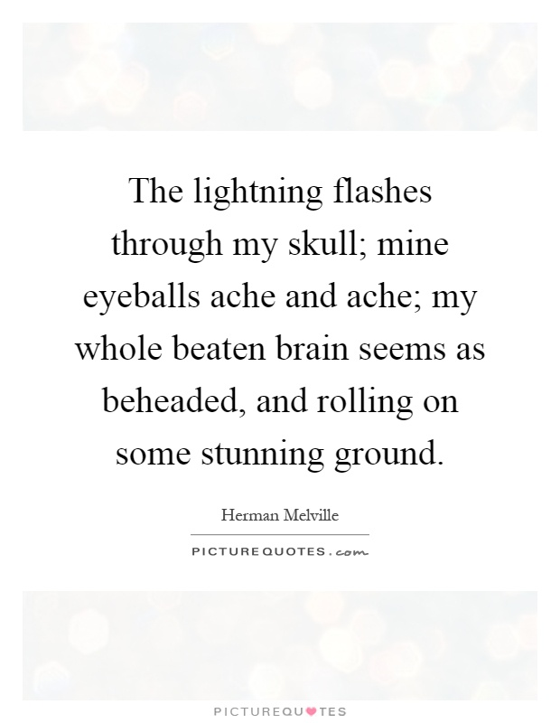 The lightning flashes through my skull; mine eyeballs ache and ache; my whole beaten brain seems as beheaded, and rolling on some stunning ground Picture Quote #1