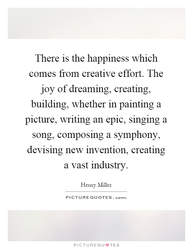 There is the happiness which comes from creative effort. The joy of dreaming, creating, building, whether in painting a picture, writing an epic, singing a song, composing a symphony, devising new invention, creating a vast industry Picture Quote #1