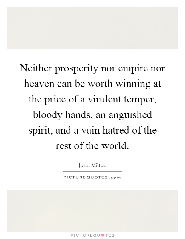 Neither prosperity nor empire nor heaven can be worth winning at the price of a virulent temper, bloody hands, an anguished spirit, and a vain hatred of the rest of the world Picture Quote #1