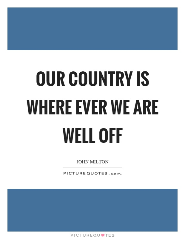 Our country is where ever we are well off Picture Quote #1