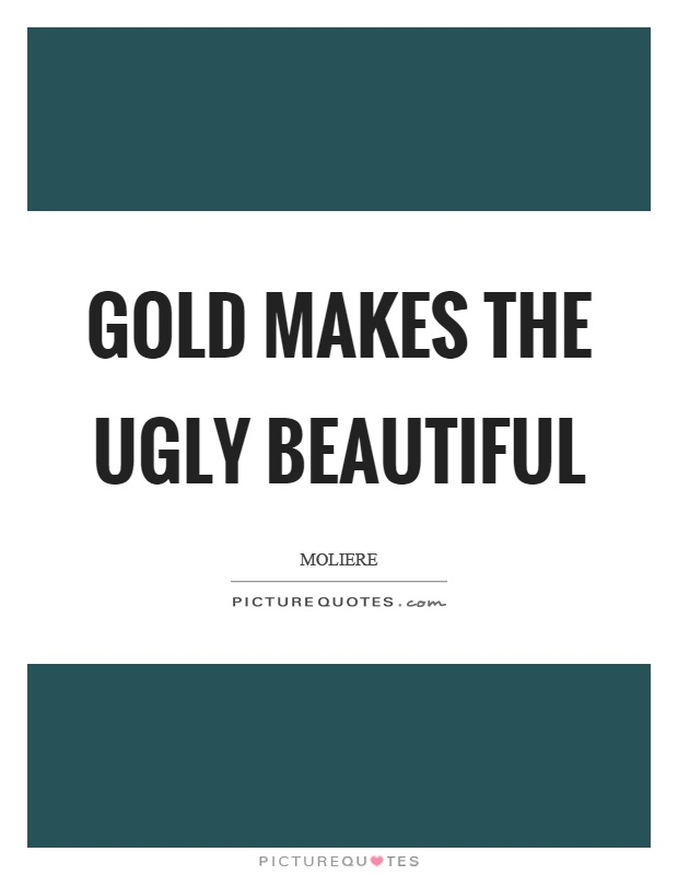 Gold makes the ugly beautiful Picture Quote #1