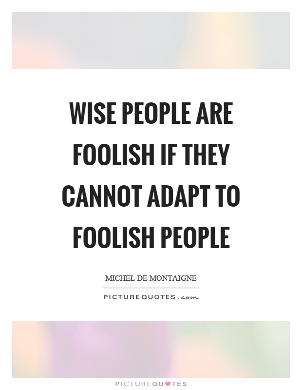 Wise people are foolish if they cannot adapt to foolish people Picture Quote #1