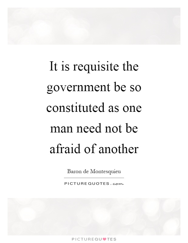 It is requisite the government be so constituted as one man need not be afraid of another Picture Quote #1